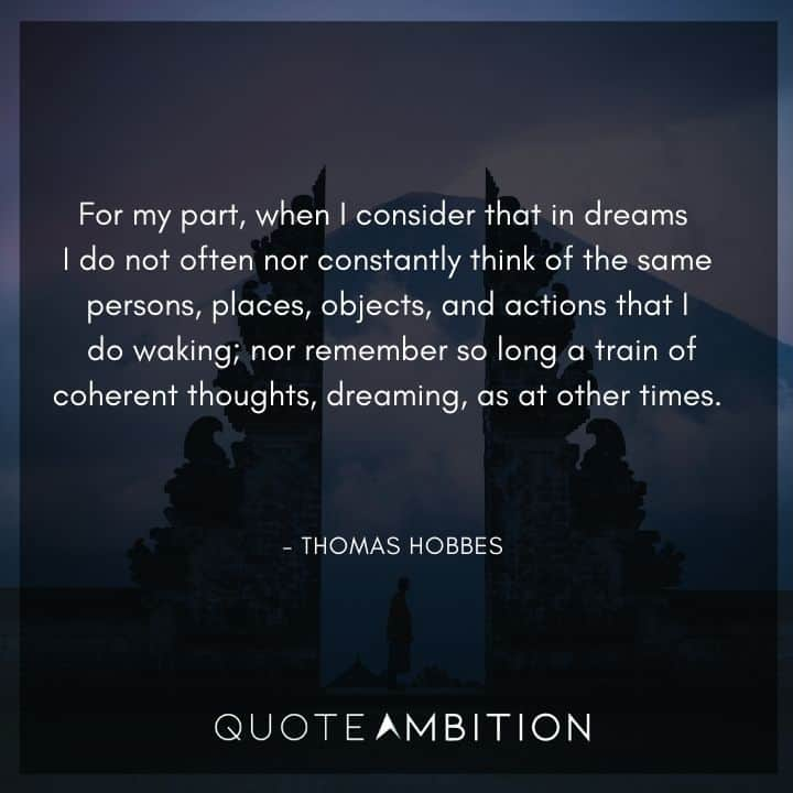 Thomas Hobbes Quote - For my part, when I consider that in dreams I do not often nor constantly think of the same persons, places, objects, and actions that I do waking.