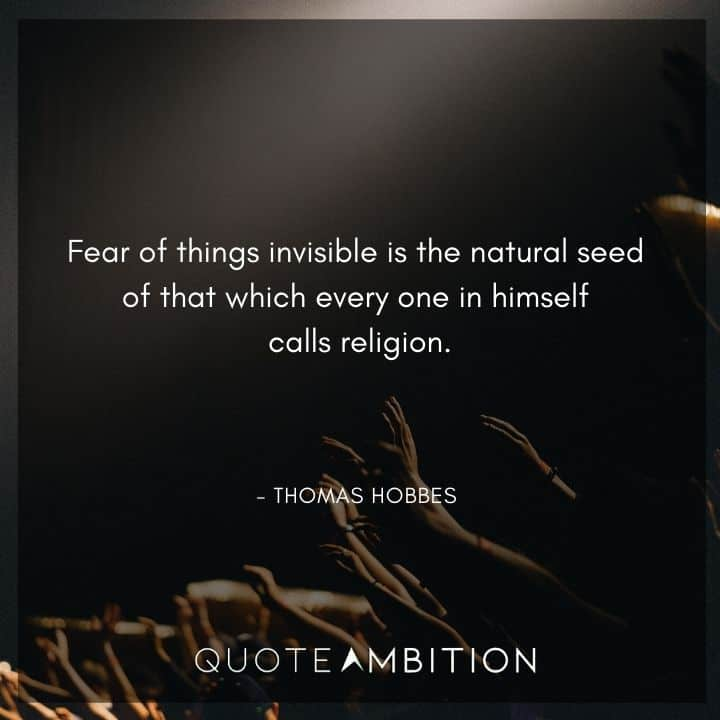 Thomas Hobbes Quote - Fear of things invisible is the natural seed of that which every one in himself calls religion.