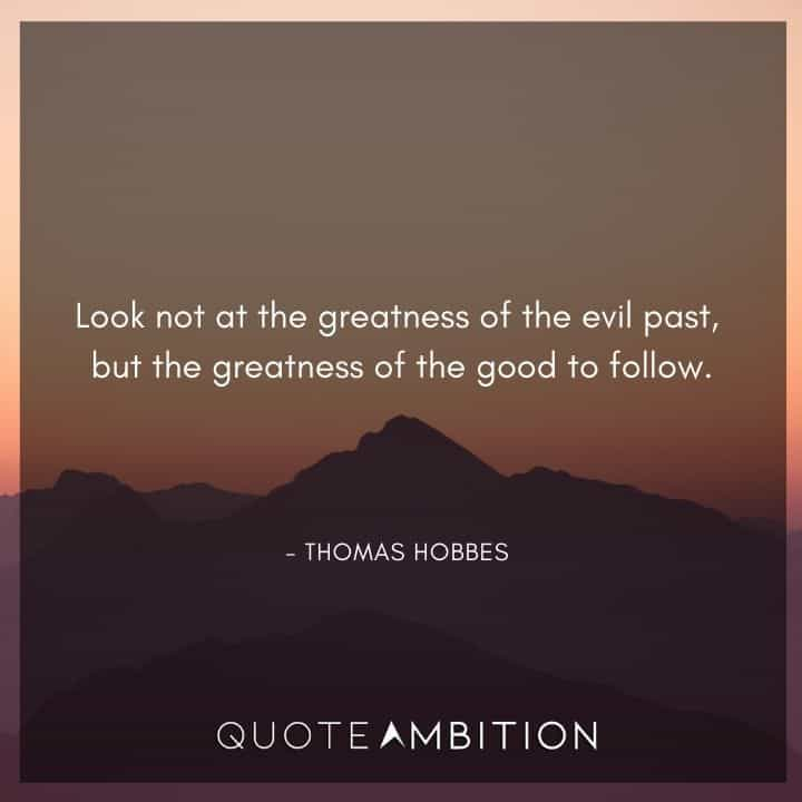 Thomas Hobbes Quote - Look not at the greatness of the evil past, but the greatness of the good to follow.