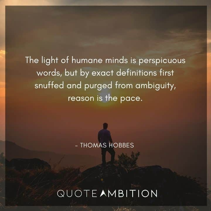 Thomas Hobbes Quote - The light of humane minds is perspicuous words, but by exact definitions first snuffed and purged from ambiguity, reason is the pace.