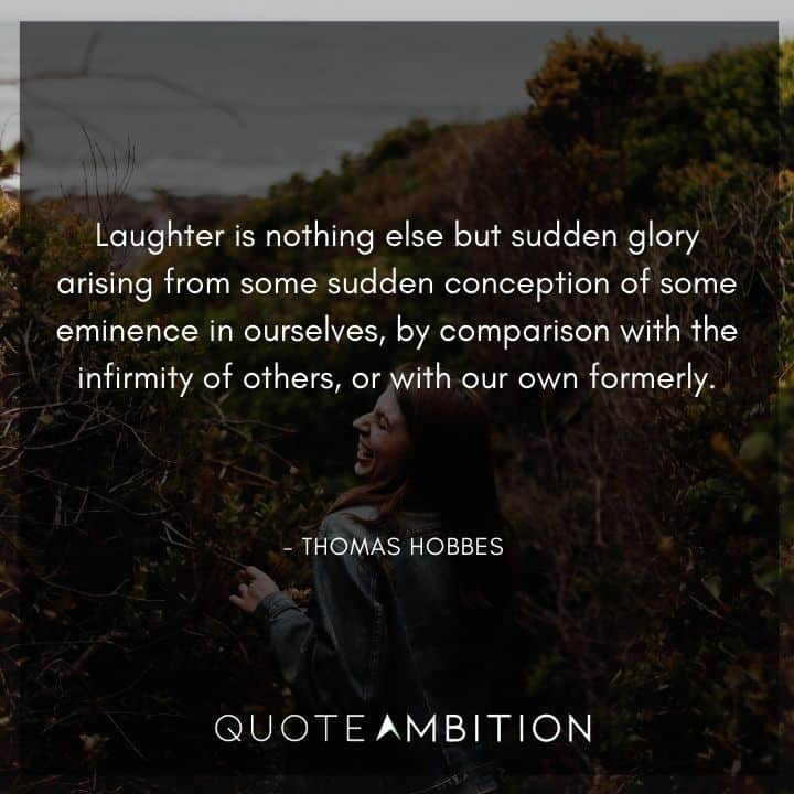 Thomas Hobbes Quote - Laughter is nothing else but sudden glory arising from some sudden conception of some eminence in ourselves, by comparison with the infirmity of others, or with our own formerly.