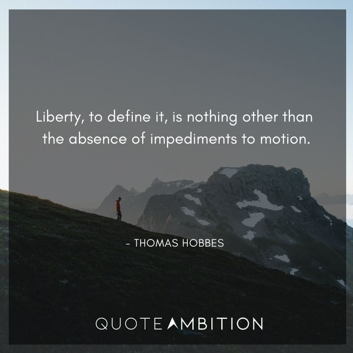 Thomas Hobbes Quote - Liberty, to define it, is nothing other than the absence of impediments to motion.