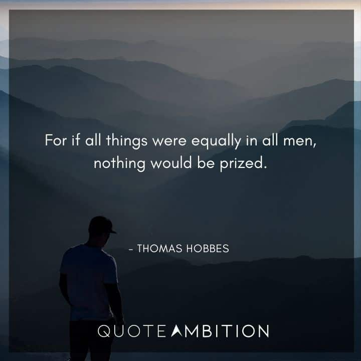 Thomas Hobbes Quote - For if all things were equally in all men, nothing would be prized.