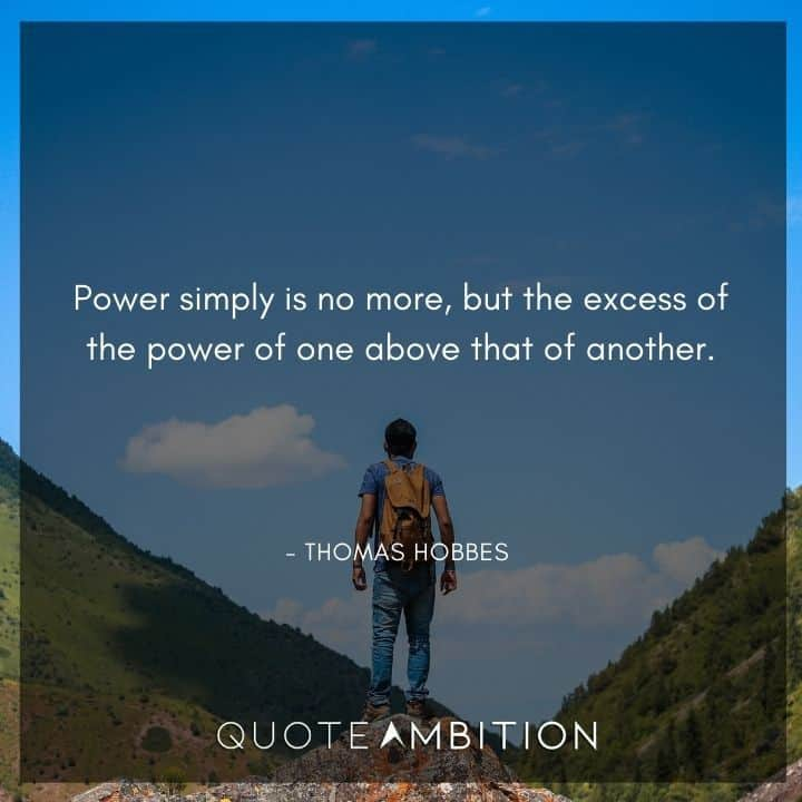 Thomas Hobbes Quote - Power simply is no more, but the excess of the power of one above that of another.