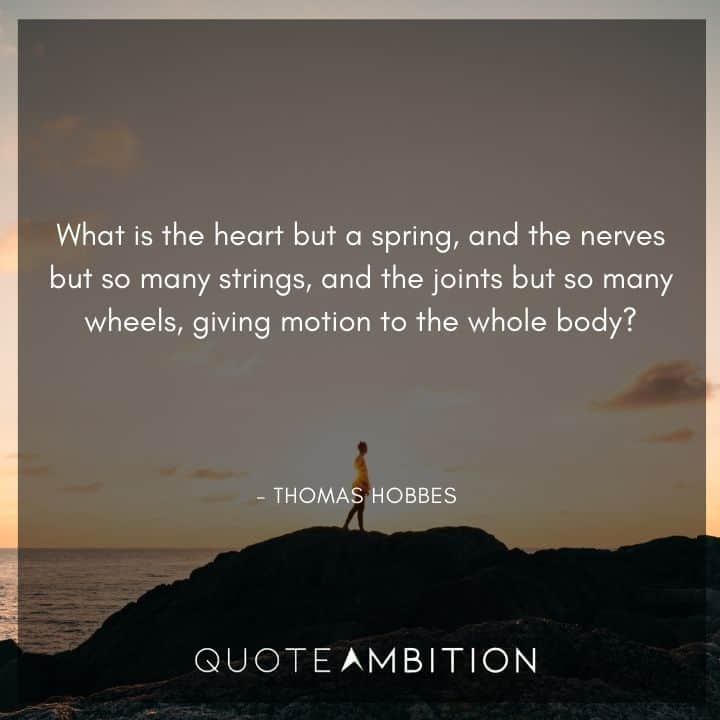 Thomas Hobbes Quote - What is the heart but a spring, and the nerves but so many strings, and the joints but so many wheels, giving motion to the whole body?