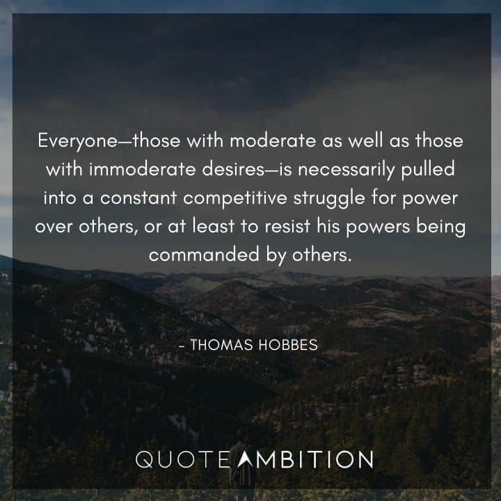 Thomas Hobbes Quote - Everyone - those with moderate as well as those with immoderate desires - is necessarily pulled into a constant competitive struggle for power over others.