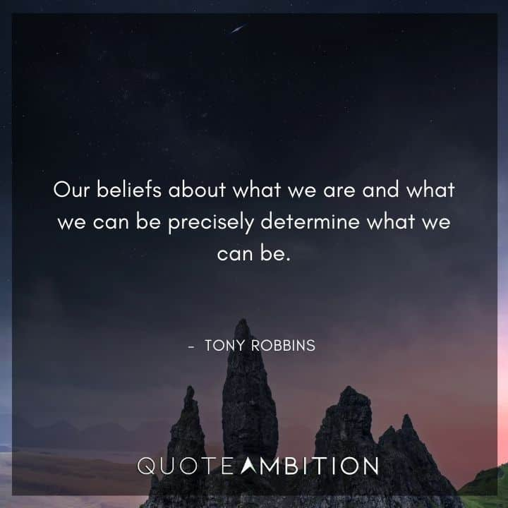 Tony Robbins Quote - Our beliefs about what we are and what we can be precisely determine what we can be.