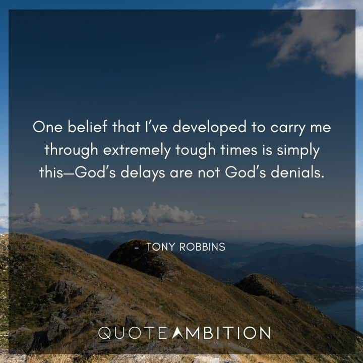 Tony Robbins Quote - One belief that I've developed to carry me through extremely tough times is simply this - God's delays are not God's denials.
