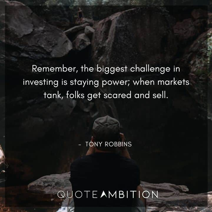 Tony Robbins Quote - Remember, the biggest challenge in investing is staying power; when markets tank, folks get scared and sell.