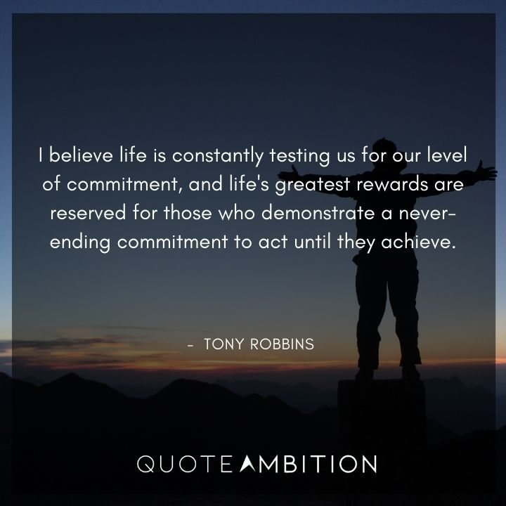 Tony Robbins Quote - I believe life is constantly testing us for our level of commitment.