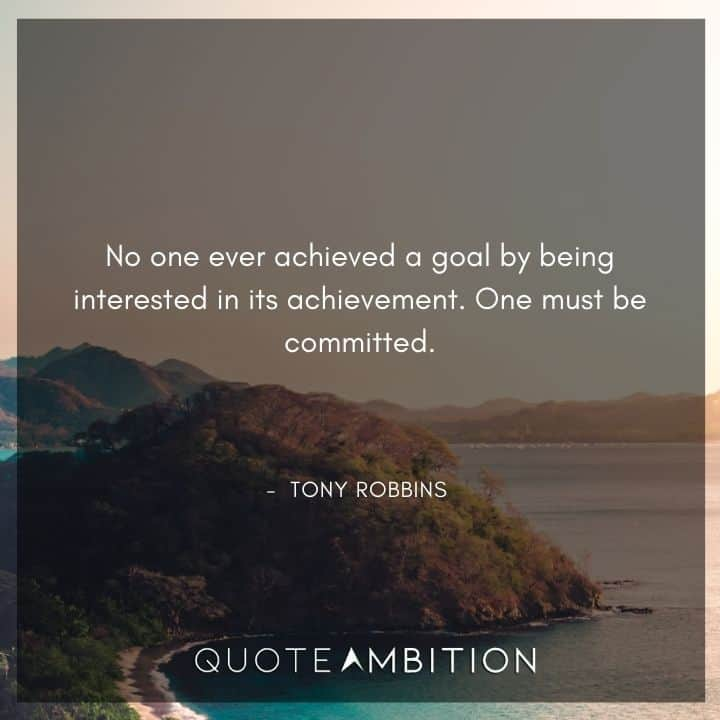Tony Robbins Quote - No one ever achieved a goal by being interested in its achievement. One must be committed.