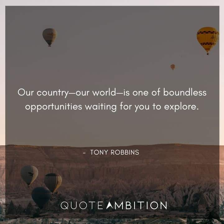 Tony Robbins Quote - Our country - our world - is one of boundless opportunities waiting for you to explore.