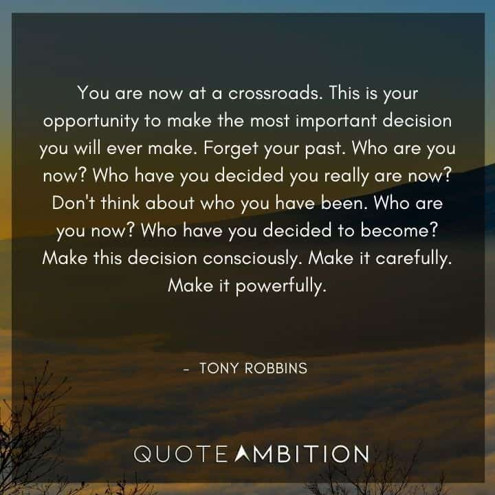 Tony Robbins Quote - You are now at a crossroads. This is your opportunity to make the most important decision you will ever make.