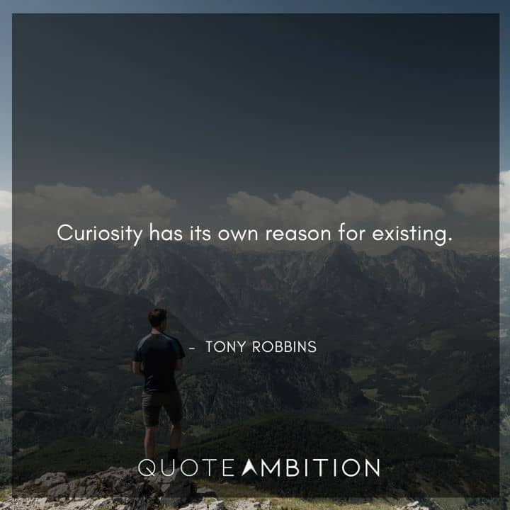 Tony Robbins Quote - Curiosity has its own reason for existing.