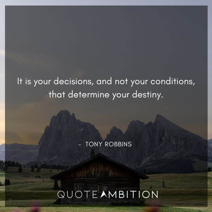 Tony Robbins Quote - It is your decisions, and not your conditions, that determine your destiny.