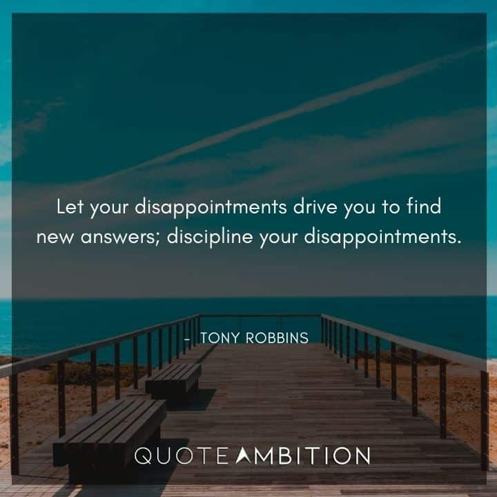 Tony Robbins Quote - Let your disappointments drive you to find new answers; discipline your disappointments.