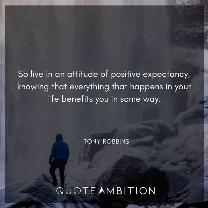 Tony Robbins Quote - So live in an attitude of positive expectancy, knowing that everything that happens in your life benefits you in some way.