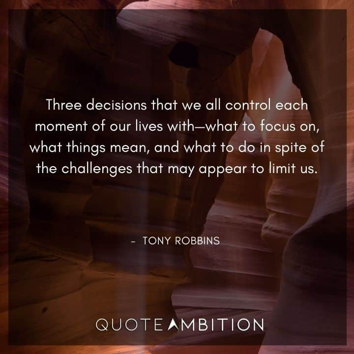 Tony Robbins Quote - Three decisions that we all control each moment of our lives with - what to focus on, what things mean, and what to do in spite of the challenges that may appear to limit us.