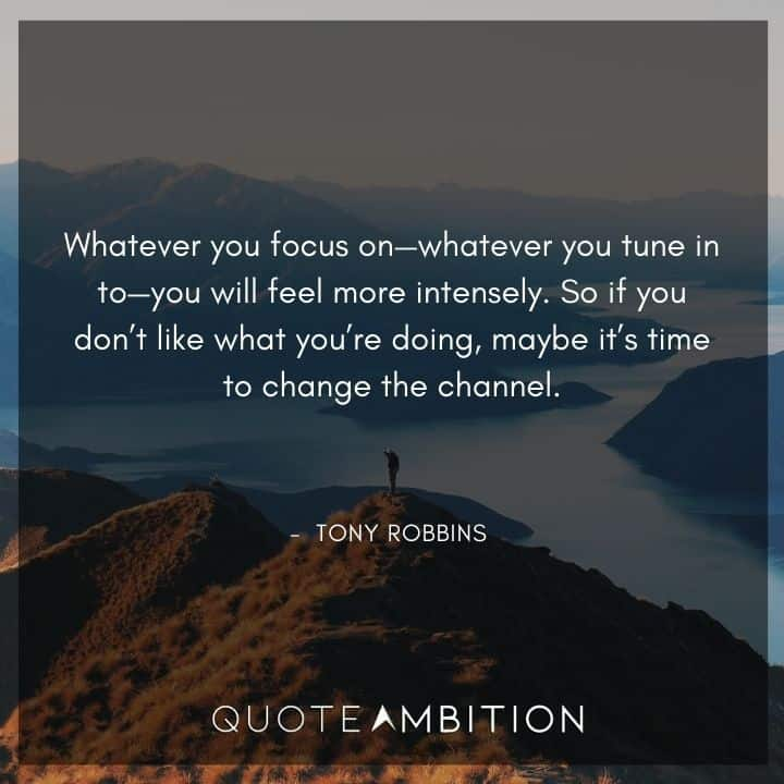 Tony Robbins Quote - Whatever you focus on - whatever you tune in to - you will feel more intensely.