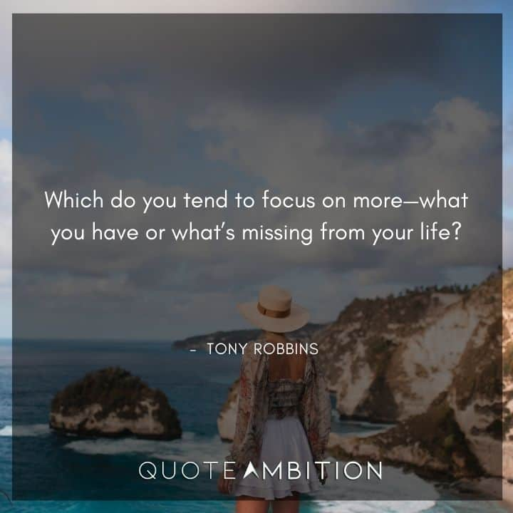 Tony Robbins Quote - Which do you tend to focus on more - what you have or what's missing from your life?