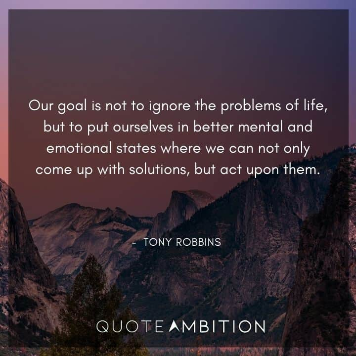 Tony Robbins Quote - Our goal is not to ignore the problems of life, but to put ourselves in better mental and emotional states where we can not only come up with solutions, but act upon them.
