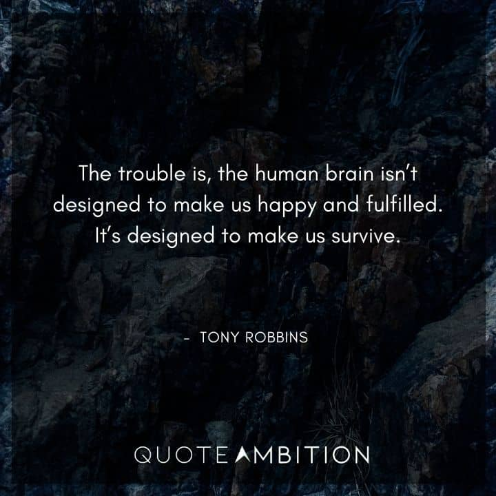 Tony Robbins Quote - The trouble is, the human brain isn't designed to make us happy and fulfilled. It's designed to make us survive.