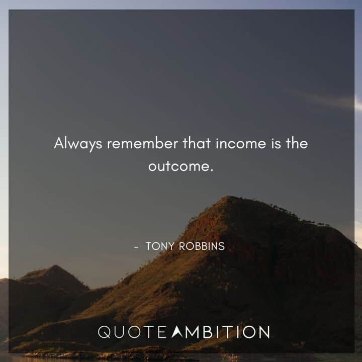 Tony Robbins Quote - Always remember that income is the outcome.