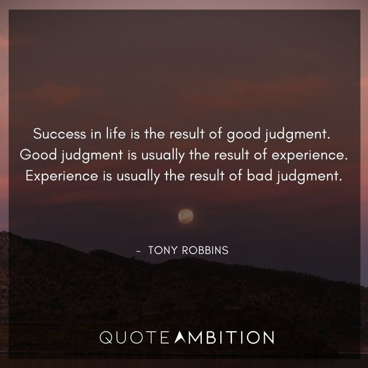 Tony Robbins Quote - Success in life is the result of good judgment. Good judgment is usually the result of experience.