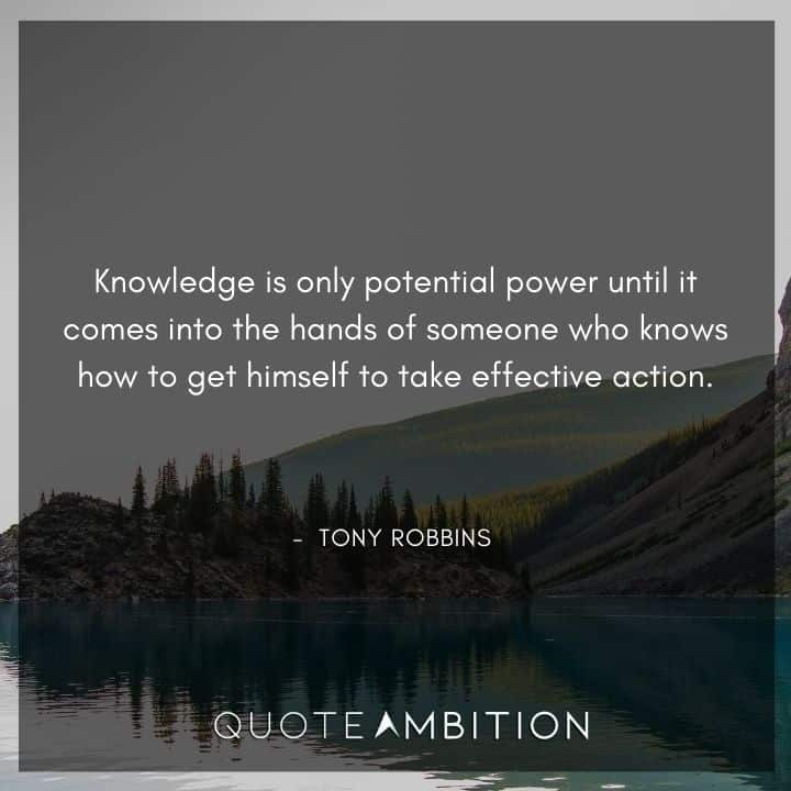 Tony Robbins Quote - Knowledge is only potential power until it comes into the hands of someone who knows how to get himself to take effective action.