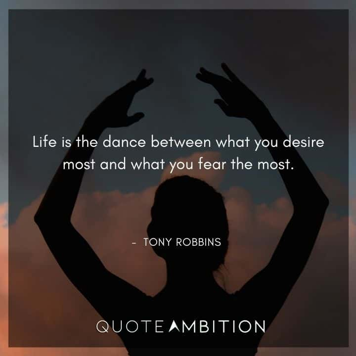 Tony Robbins Quote - Life is the dance between what you desire most and what you fear the most.
