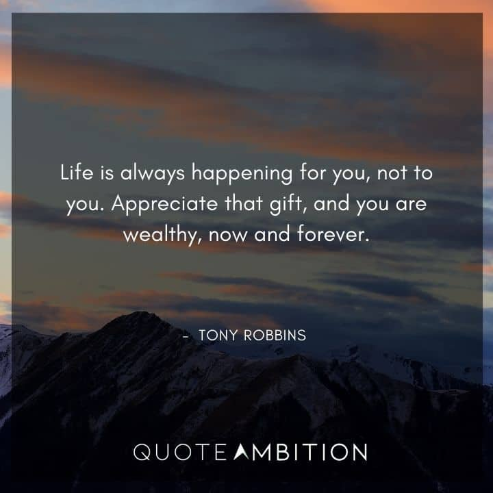 Tony Robbins Quote - Life is always happening for you, not to you. Appreciate that gift, and you are wealthy, now and forever.