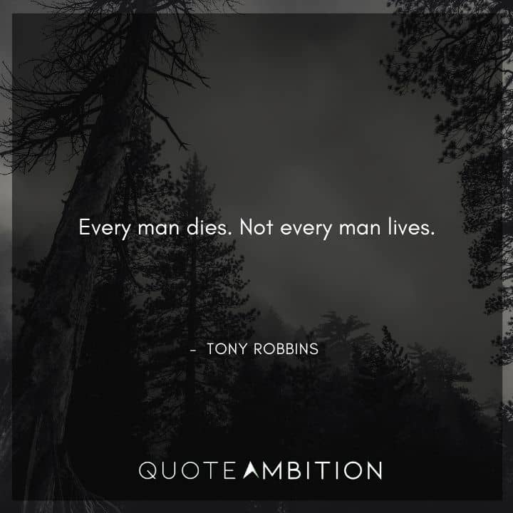 Tony Robbins Quote - Every man dies. Not every man lives.