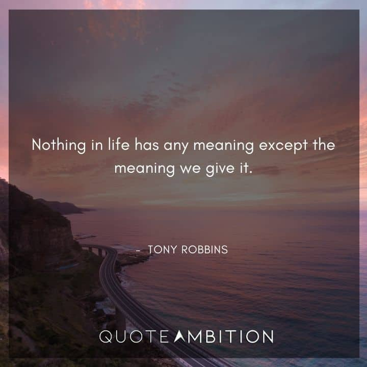 Tony Robbins Quote - Nothing in life has any meaning except the meaning we give it.