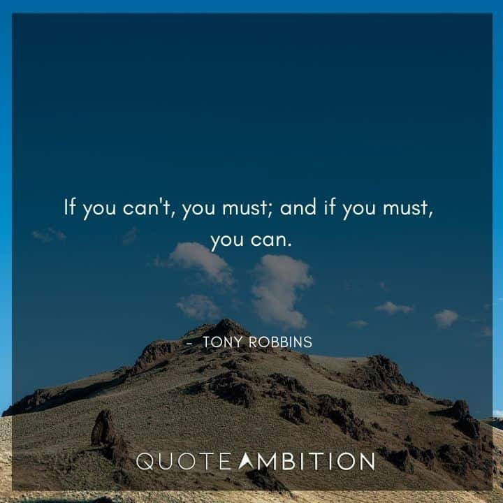 Tony Robbins Quote - If you can't, you must; and if you must, you can.