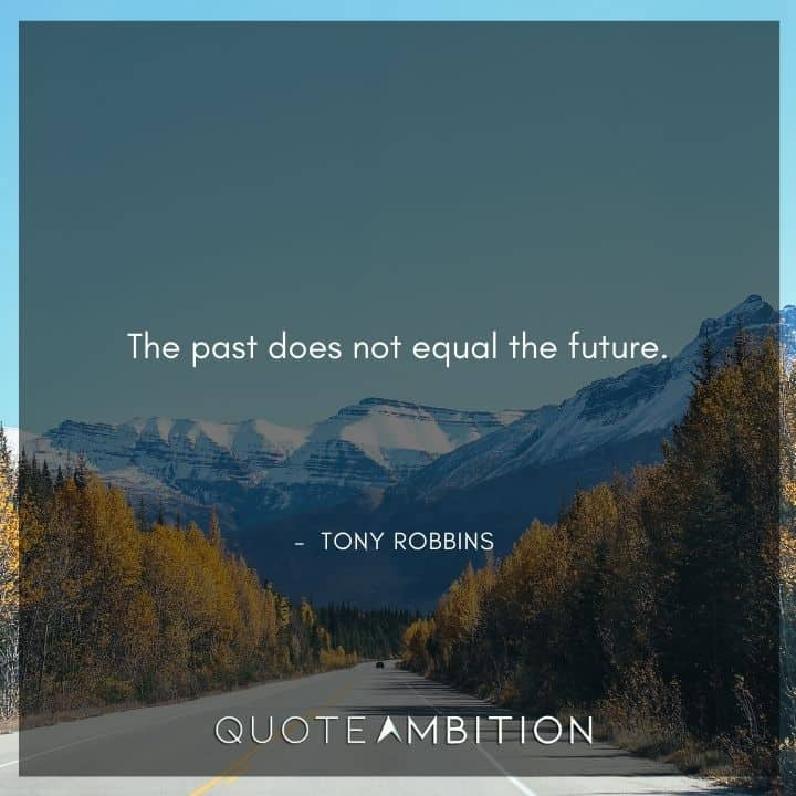 Tony Robbins Quote - he past does not equal the future.