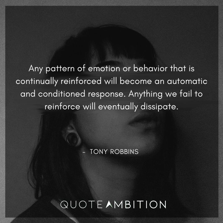 Tony Robbins Quote - Any pattern of emotion or behavior that is continually reinforced will become an automatic and conditioned response.