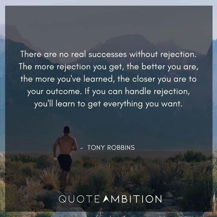 Tony Robbins Quote - There are no real successes without rejection. The more rejection you get, the better you are.