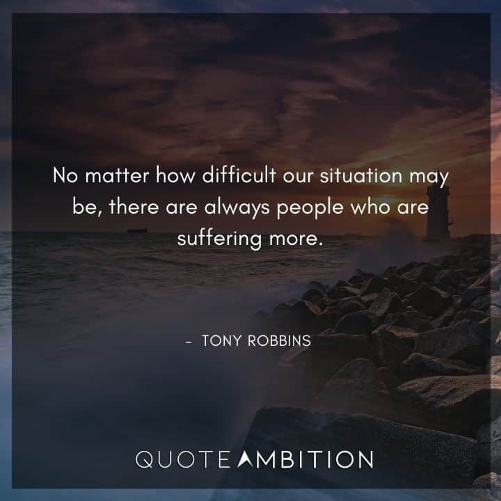 Tony Robbins Quote - No matter how difficult our situation may be, there are always people who are suffering more.