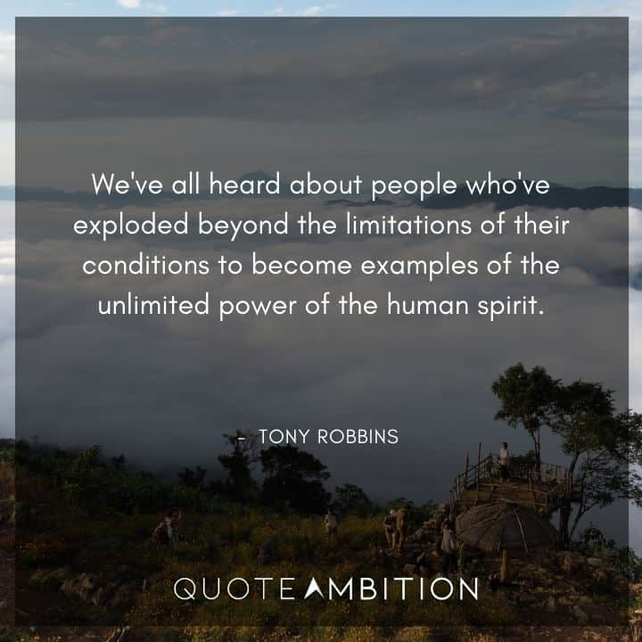 Tony Robbins Quote - We've all heard about people who've exploded beyond the limitations of their conditions to become examples of the unlimited power of the human spirit.