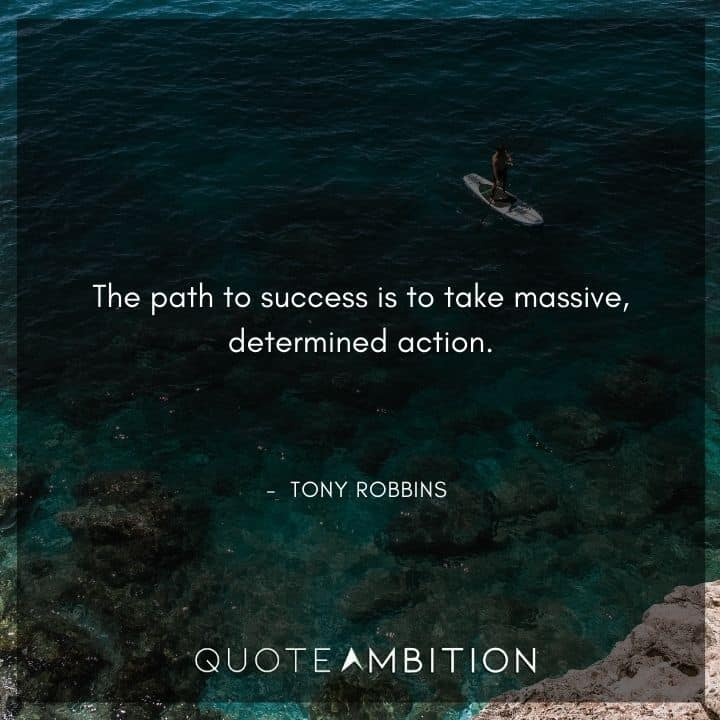 Tony Robbins Quote - The path to success is to take massive, determined action.