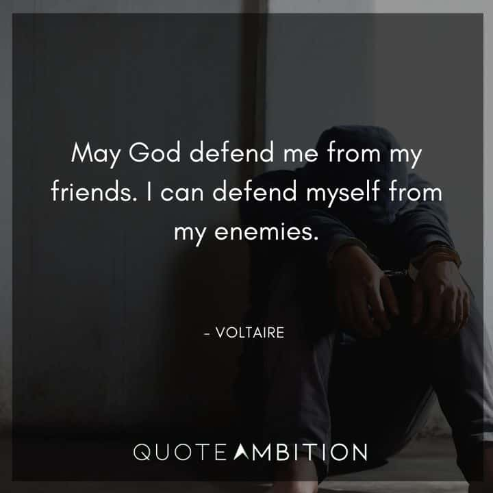 Voltaire Quote - May God defend me from my friends. I can defend myself from my enemies.