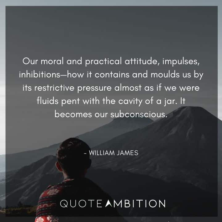 William James Quote - Our moral and practical attitude, impulses, inhibitions - how it contains and moulds us by its restrictive pressure almost as if we were fluids pent with the cavity of a jar.