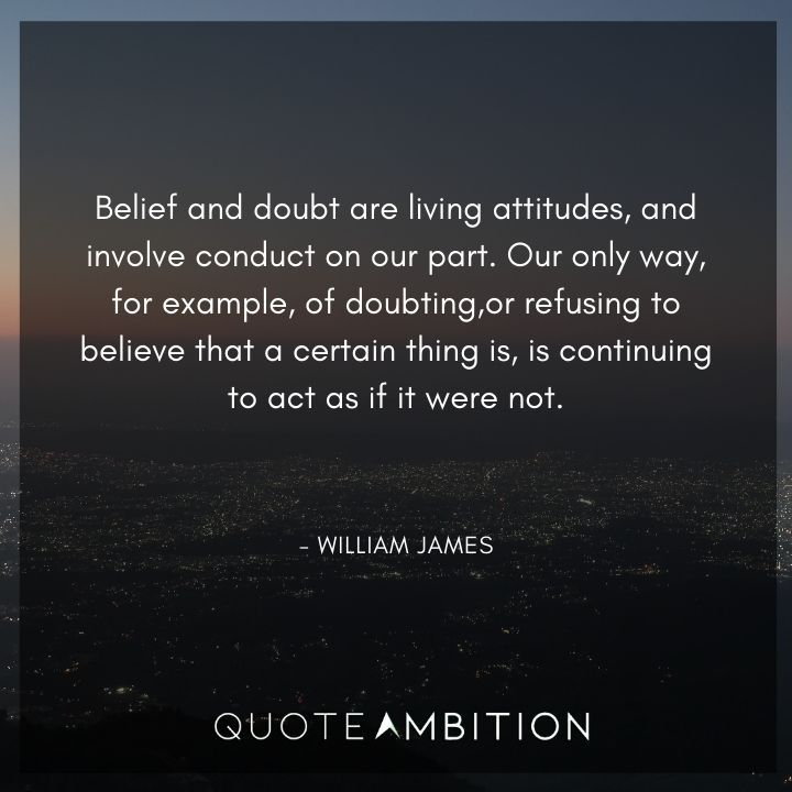 William James Quote - Belief and doubt are living attitudes, and involve conduct on our part.
