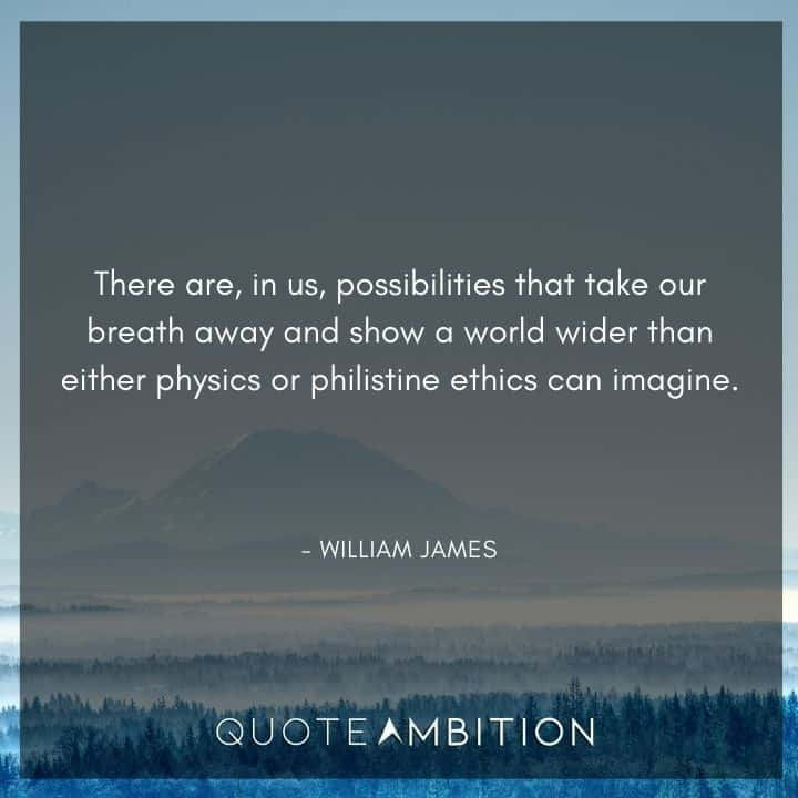 William James Quote - There are, in us, possibilities that take our breath away and show a world wider than either physics or philistine ethics can imagine.