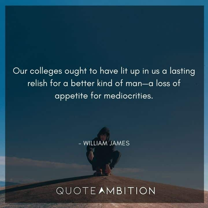 William James Quote - Our colleges ought to have lit up in us a lasting relish for a better kind of man - a loss of appetite for mediocrities.
