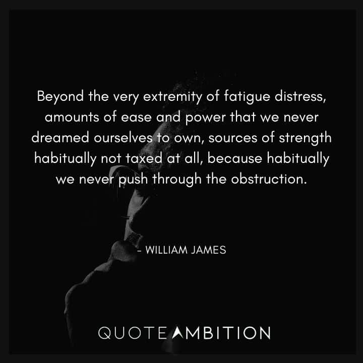 William James Quote - Beyond the very extremity of fatigue distress, amounts of ease and power that we never dreamed ourselves to own, sources of strength habitually not taxed at all.