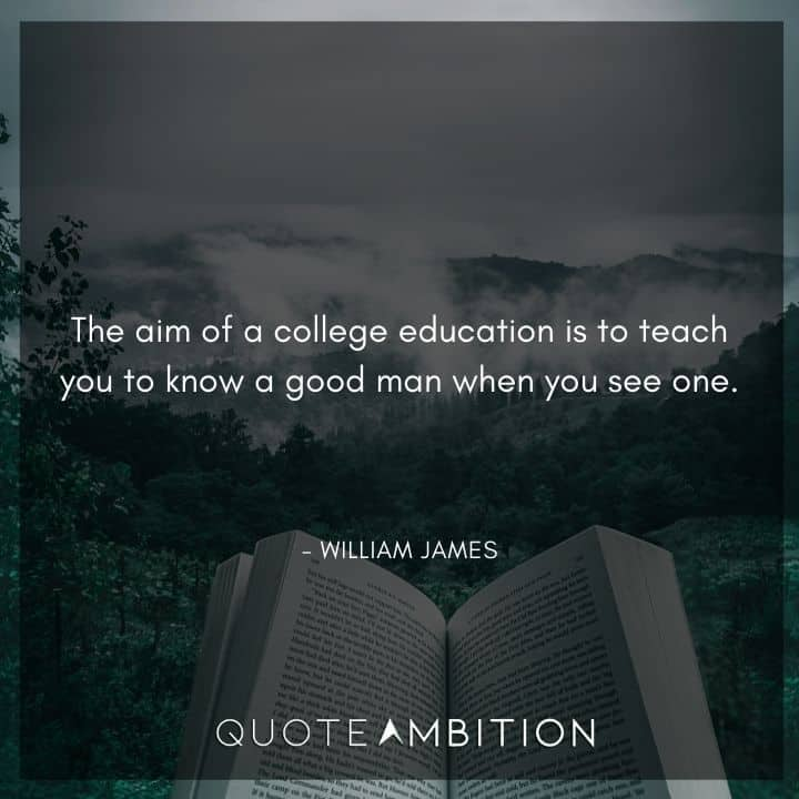 William James Quote - The aim of a college education is to teach you to know a good man when you see one.