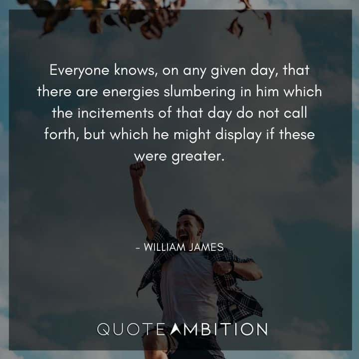 William James Quote - Everyone knows, on any given day, that there are energies slumbering in him which the incitements of that day do not call forth, but which he might display if these were greater.