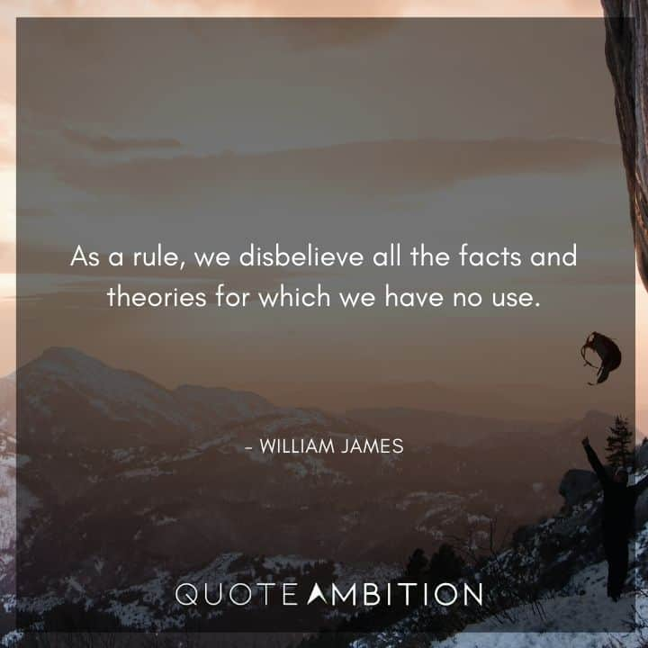 William James Quote - As a rule, we disbelieve all the facts and theories for which we have no use.