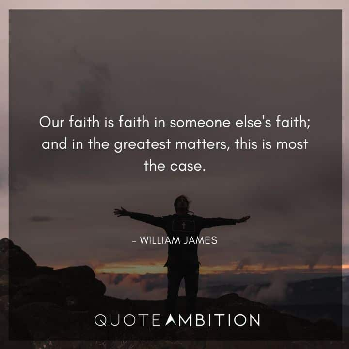 William James Quote - Our faith is faith in someone else's faith; and in the greatest matters, this is most the case.